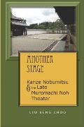 Another Stage: Kanze Nobumitsu and the Late Muromachi Noh Theater