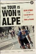 Tour Is Won on the Alpe Alpe DHuez & the Classic Battles of the Tour de France