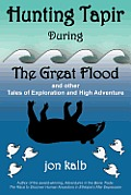 Hunting Tapir During the Great Flood: And Other Tales of Exploration and High Adventure