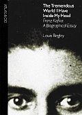 Tremendous World I Have Inside My Head Franz Kafka A Biographical Essay