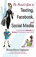 Parents Guide to Texting Facebook & Social Media Understanding the Benefits & Dangers of Parenting in a Digital World