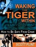 Waking the Tiger Within How to Be Safe from Crime Self Defense That Saves Lives