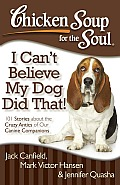 Chicken Soup for the Soul I Cant Believe My Dog Did That 101 Stories about the Crazy Antics of Our Canine Companions