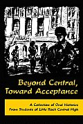 Beyond Central, Toward Acceptance: A Collection Of Oral Histories From Students Of Little Rock Central High by Butler Center Books (cor)