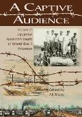 A Captive Audience: Voices Of Japanese American Youth In World War II Arkansas by Ali Welky
