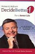 Decide Better for a Better Life Improve Your Life Through Better Decisions