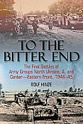 To the Bitter End The Final Battles of Army Groups North Ukraine A & Center Eastern Front 1944 45