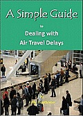 A Simple Guide to Dealing with Air Travel Delays (Simple Guide to)