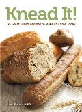 Knead It!: 35 Great Bread Recipes to Make at Home Today