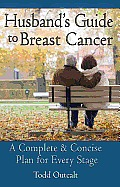 Husbands Guide to Breast Cancer A Complete & Concise Plan for Every Stage