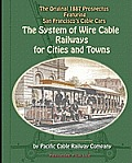 The System of Wire-Cable Railways for Cities and Towns: The Original 1887 Prospectus Featuring San Francisco's Cable Cars