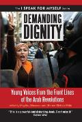 Demanding Dignity Young Voices from the Front Lines of the Arab Revolutions