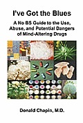 I've Got the Blues: A No Bs Guide to the Use, Abuse, and Potential Dangers of Legal and Illegal Mind-Altering Drugs