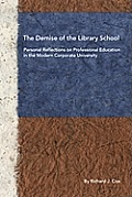 The Demise of the Library School: Personal Reflections on Professional Education in the Modern Corporate University