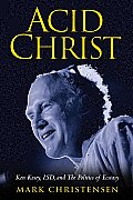 Acid Christ Ken Kesey LSD & the Politics of Ecstacy