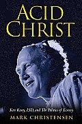 Acid Christ Ken Kesey LSD & the Politics of Ecstacy