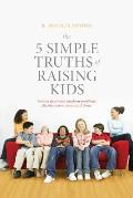 The 5 Simple Truths of Raising Kids: How to Deal with Modern Problems Facing Your Tweens and Teens Cover