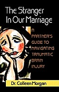 The Stranger in Our Marriage, a Partners Guide to Navigating Traumatic Brain Injury