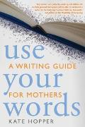 Use Your Words: A Writing Guide for Mothers Cover