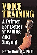 Voice Training: A Primer for Better Speaking and Singing