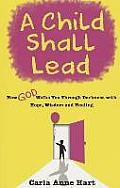 A Child Shall Lead: How God Walks You Through Darkness with Hope, Wisdom and Healing