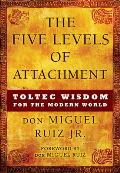 Five Levels of Attachment Toltec Wisdom for the Modern World