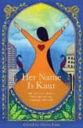 Her Name Is Kaur: Sikh American Women Write about Love, Courage, and Faith