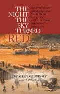The Night the Sky Turned Red: The Story of the Great Portland Maine Fire of July 4th 1866 as Told by Those Who Lived Through It