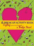 The Break-Up Activity Book: Crafting Your Way Through a Broken Heart