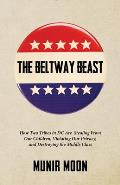 The Beltway Beast: How Two Tribes in D.C. Are Stealing from Our Children, Violating Our Privacy, and Destroying the Middle Class