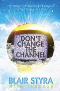 Don't Change the Channel: The Wisdom and Story of a Spiritual Channel and the Teachings of His Guide