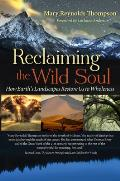 Reclaiming the Wild Soul How Earths Landscapes Restore Us to Wholeness