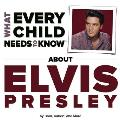 What Every Child Needs to Know about Elvis Presley (What Every Child Needs to Know About...)