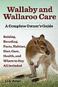 Wallaby and Wallaroo Care. Raising, Breeding, Facts, Habitat, Diet, Care, Health, and Where to Buy All Included. a Complete Owner's Guide