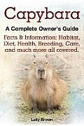 Capybara. Facts & Information: Habitat, Diet, Health, Breeding, Care, and Much More All Covered. a Complete Owner's Guide