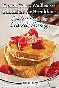 French Toast, Waffles and Pancakes for Breakfast: Comfort Food for Leisurely Mornings: A Chef's Guide to Breakfast with Over 100 Delicious, Easy-To-Fo
