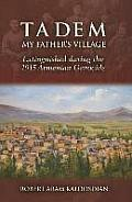 Tadem, My Father's Village: Extinguished During the 1915 Armenian Genocide