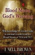 Blood Moon-God's Warning: Jewish Feasts and the Blood Moons of 2014 and 2015