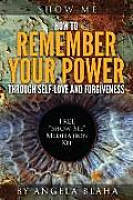 Show Me: How to Remember Your Power Through Self-Love and Forgiveness