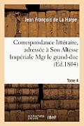 Correspondance Litt?raire, Adress?e ? Son Altesse Imp?riale Mgr Le Grand-Duc. T. 4