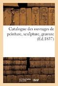 Catalogue Des Ouvrages de Peinture, Sculpture, Gravure d'Artistes Vivants Expos?s ? Nancy