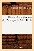 Histoire Des Institutions de l'Auvergne. T 2 (?d.1874)