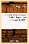 La Cochinchine Francaise: La Vie a Saigon, Notes de Voyage (Ed.1883)