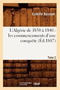 L'Algerie de 1830 a 1840: Les Commencements D'Une Conquete. Tome 2 (Ed.1887)