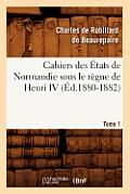 Cahiers Des Etats de Normandie Sous Le Regne de Henri IV. Tome 1 (Ed.1880-1882)