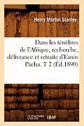 Dans Les Tenebres de L'Afrique, Recherche, Delivrance Et Retraite D'Emin Pacha. T 2 (Ed.1890)