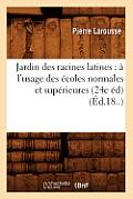 Jardin Des Racines Latines: ? l'Usage Des ?coles Normales Et Sup?rieures (24e ?d) (?d.18..)
