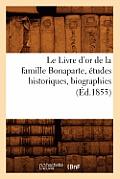 Le Livre d'Or de la Famille Bonaparte, ?tudes Historiques, Biographies (?d.1855)