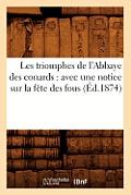 Les Triomphes de l'Abbaye Des Conards: Avec Une Notice Sur La F?te Des Fous (?d.1874)