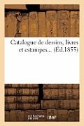 Catalogue de Dessins, Livres Et Estampes...
